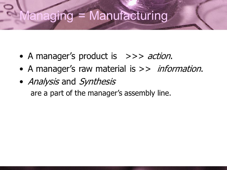 Managing = Manufacturing A managers product is >>> action.