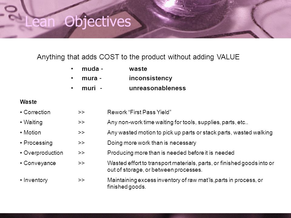 Lean Objectives Anything that adds COST to the product without adding VALUE muda - waste mura - inconsistency muri - unreasonableness Waste Correction >> Rework First Pass Yield Waiting>>Any non-work time waiting for tools, supplies, parts, etc..