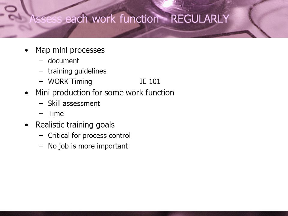 Assess each work function - REGULARLY Map mini processes –document –training guidelines –WORK TimingIE 101 Mini production for some work function –Skill assessment –Time Realistic training goals –Critical for process control –No job is more important
