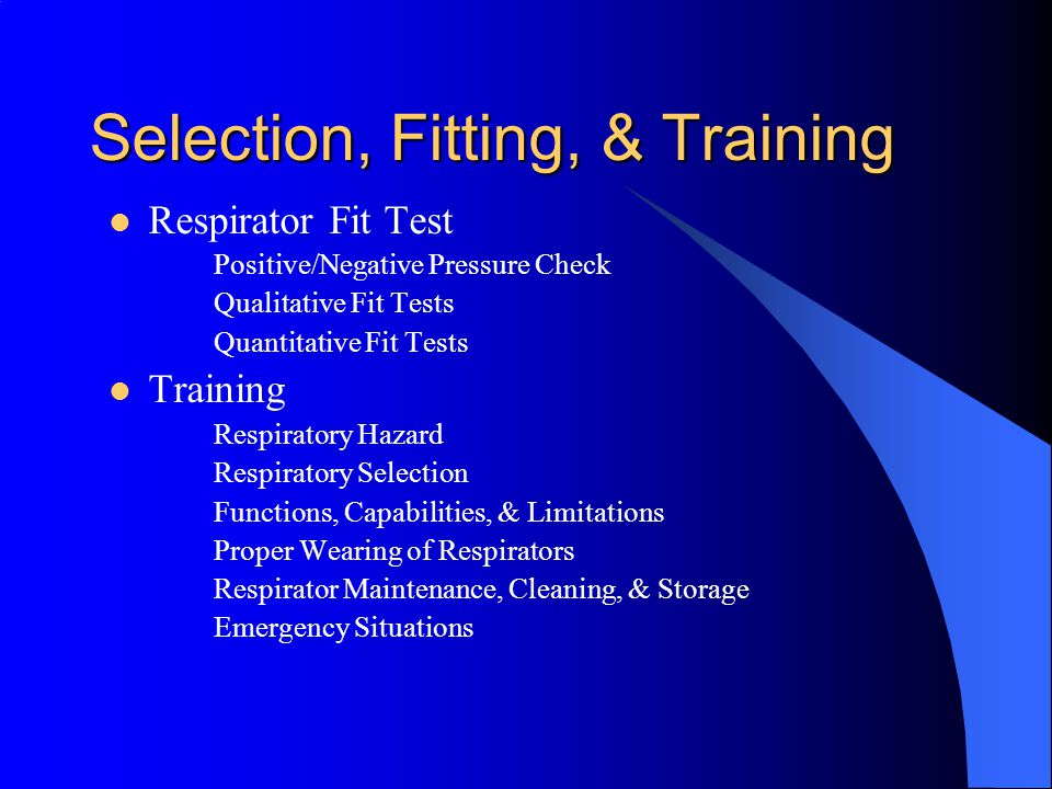 Selection, Fitting, & Training Respirator Fit Test Positive/Negative Pressure Check Qualitative Fit Tests Quantitative Fit Tests Training Respiratory