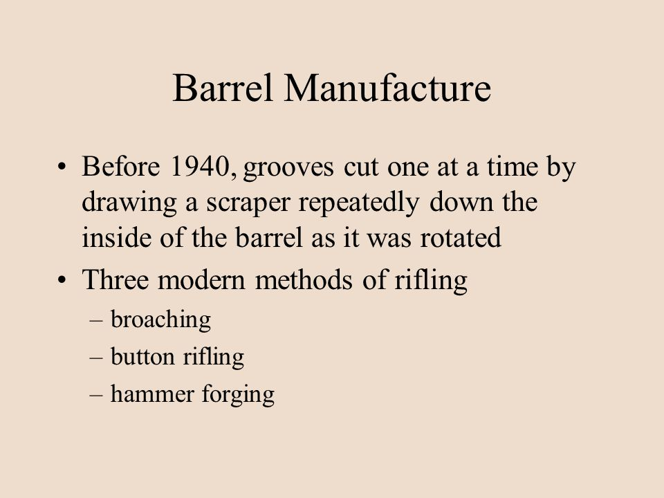 Barrel Manufacture Before 1940, grooves cut one at a time by drawing a scraper repeatedly down the inside of the barrel as it was rotated Three modern