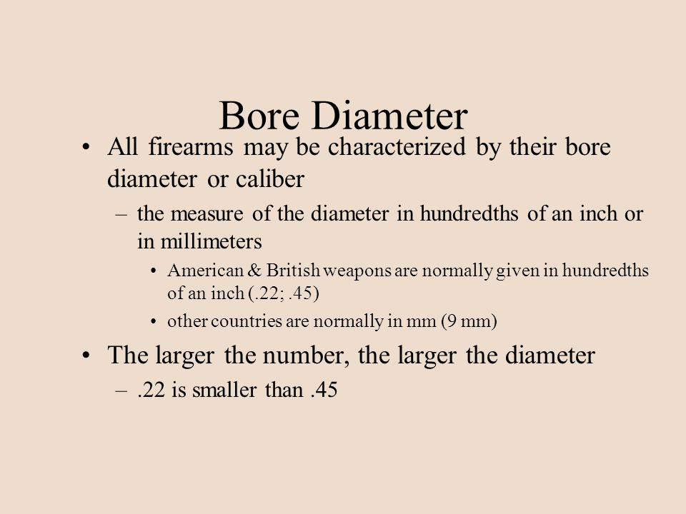 Bore Diameter All firearms may be characterized by their bore diameter or caliber –the measure of the diameter in hundredths of an inch or in millimet