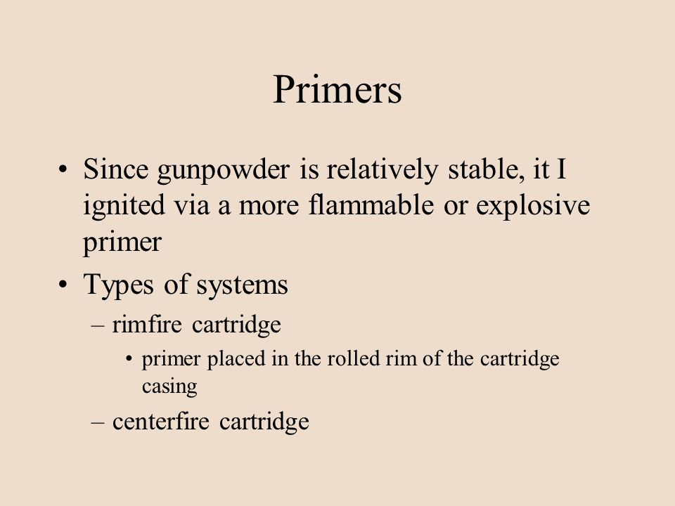 Primers Since gunpowder is relatively stable, it I ignited via a more flammable or explosive primer Types of systems –rimfire cartridge primer placed