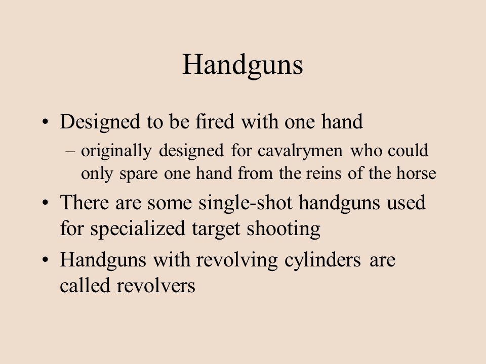 Handguns Designed to be fired with one hand –originally designed for cavalrymen who could only spare one hand from the reins of the horse There are so