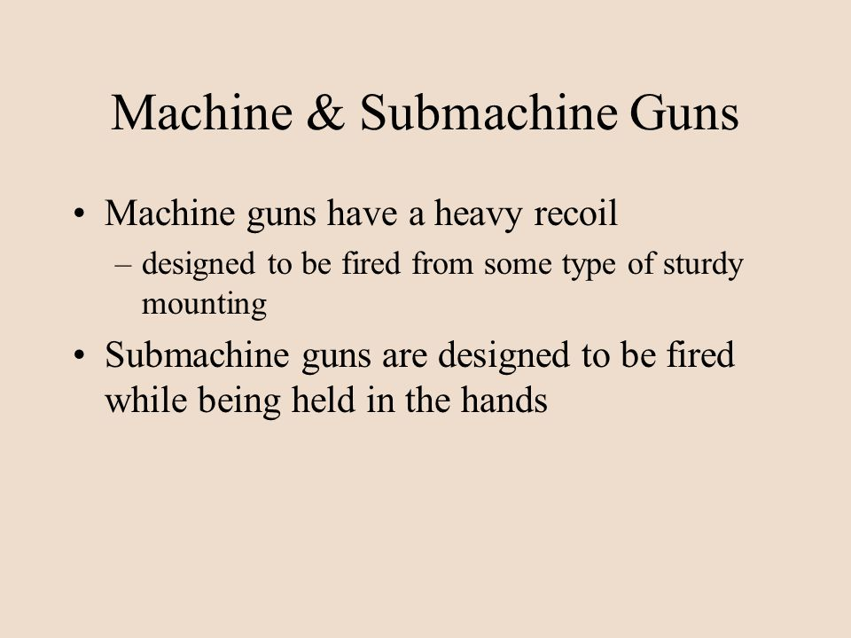 Machine & Submachine Guns Machine guns have a heavy recoil –designed to be fired from some type of sturdy mounting Submachine guns are designed to be