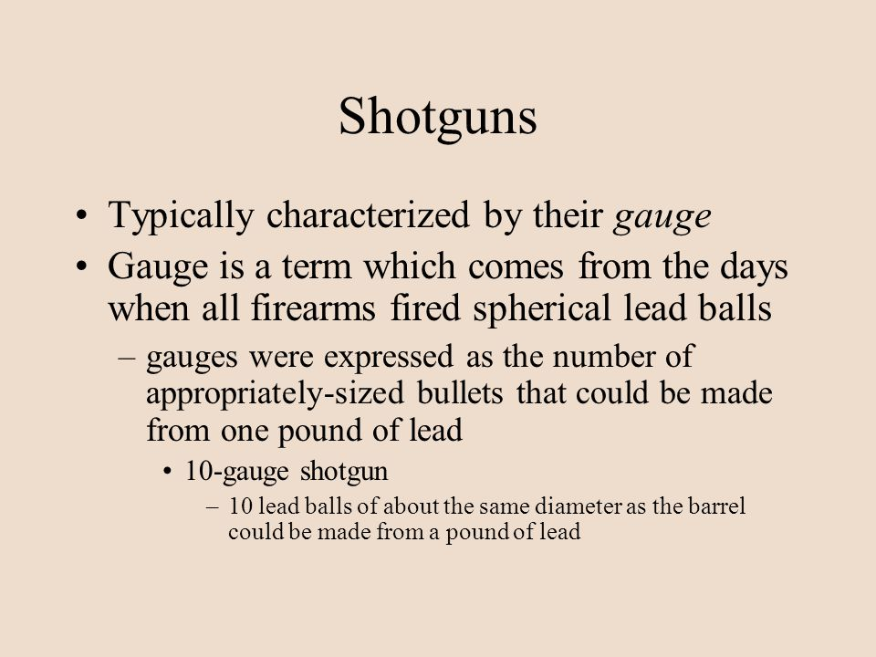 Shotguns Typically characterized by their gauge Gauge is a term which comes from the days when all firearms fired spherical lead balls –gauges were ex