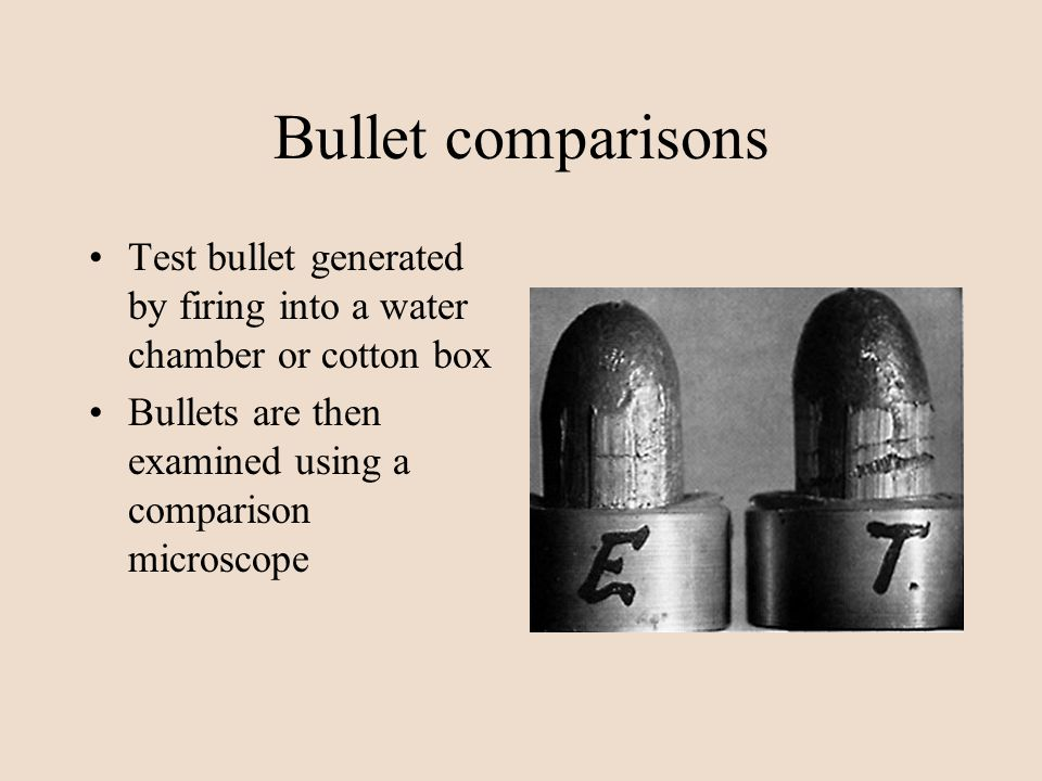 Bullet comparisons Test bullet generated by firing into a water chamber or cotton box Bullets are then examined using a comparison microscope