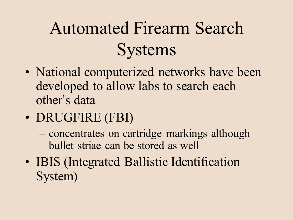 Automated Firearm Search Systems National computerized networks have been developed to allow labs to search each other s data DRUGFIRE (FBI) –concentr