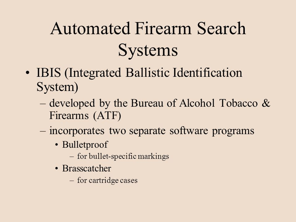 Automated Firearm Search Systems IBIS (Integrated Ballistic Identification System) –developed by the Bureau of Alcohol Tobacco & Firearms (ATF) –incor