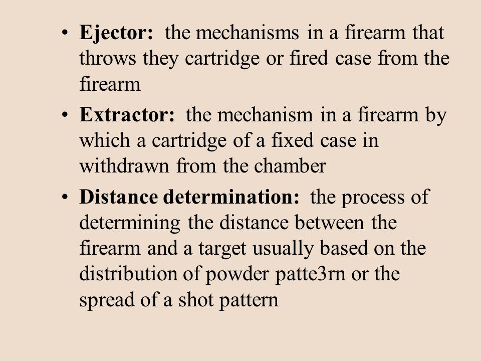 Ejector: the mechanisms in a firearm that throws they cartridge or fired case from the firearm Extractor: the mechanism in a firearm by which a cartri