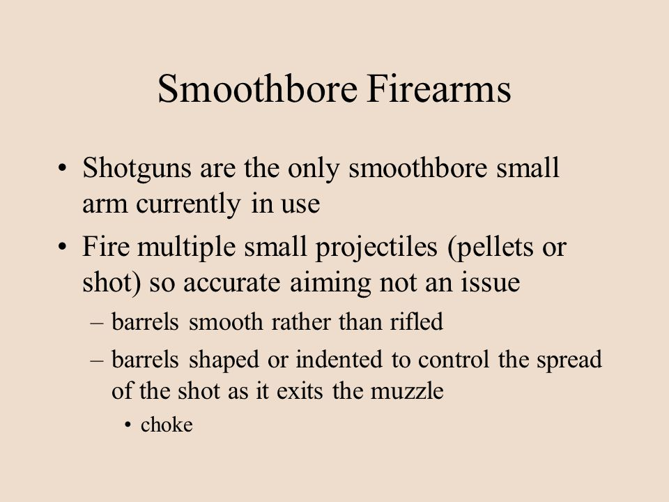 Smoothbore Firearms Shotguns are the only smoothbore small arm currently in use Fire multiple small projectiles (pellets or shot) so accurate aiming n