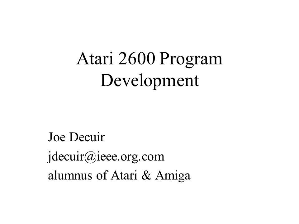 Atari 2600 Program Development Joe Decuir jdecuir@ieee.org.com alumnus of Atari & Amiga