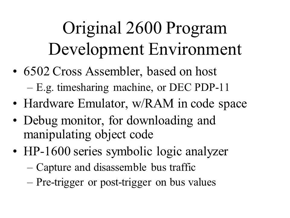 Original 2600 Program Development Environment 6502 Cross Assembler, based on host –E.g. timesharing machine, or DEC PDP-11 Hardware Emulator, w/RAM in