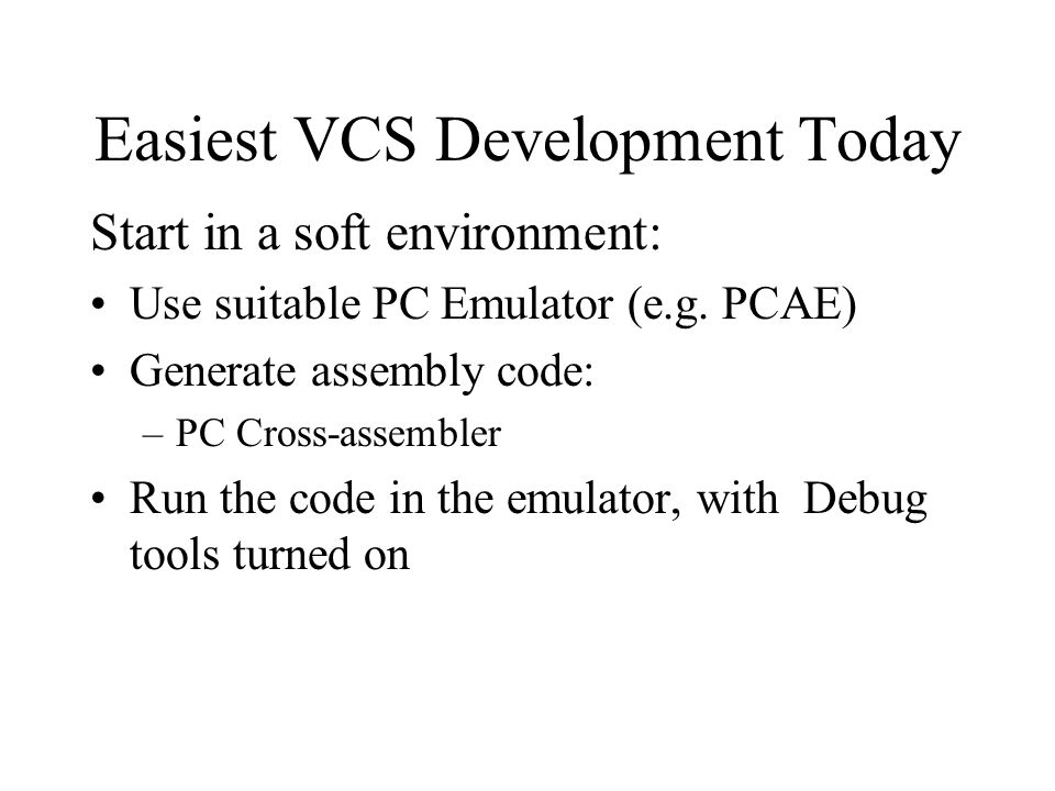 Easiest VCS Development Today Start in a soft environment: Use suitable PC Emulator (e.g. PCAE) Generate assembly code: –PC Cross-assembler Run the co