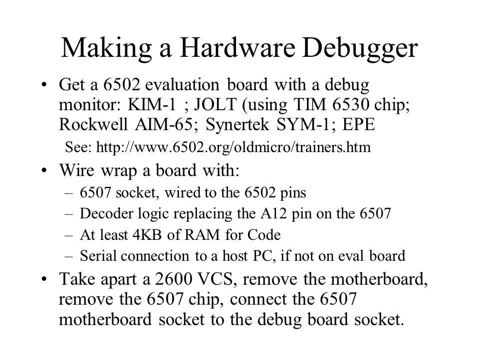 Making a Hardware Debugger Get a 6502 evaluation board with a debug monitor: KIM-1 ; JOLT (using TIM 6530 chip; Rockwell AIM-65; Synertek SYM-1; EPE S