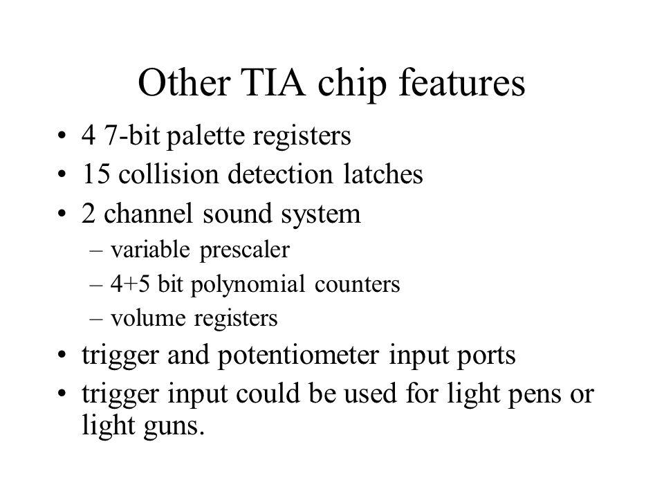 Other TIA chip features 4 7-bit palette registers 15 collision detection latches 2 channel sound system –variable prescaler –4+5 bit polynomial counte