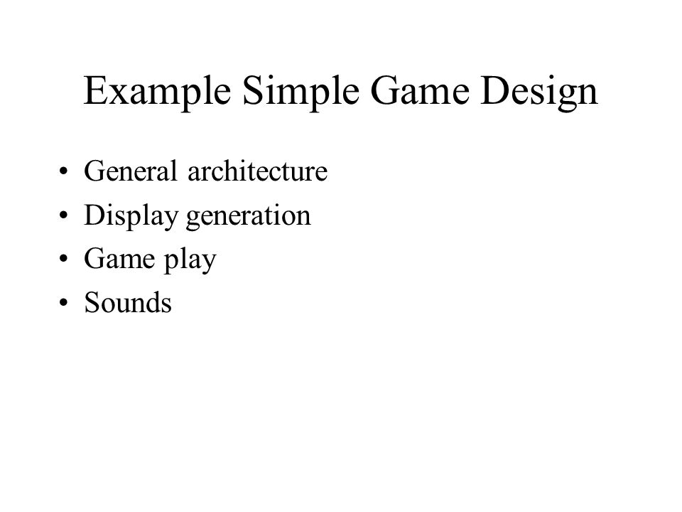 Example Simple Game Design General architecture Display generation Game play Sounds