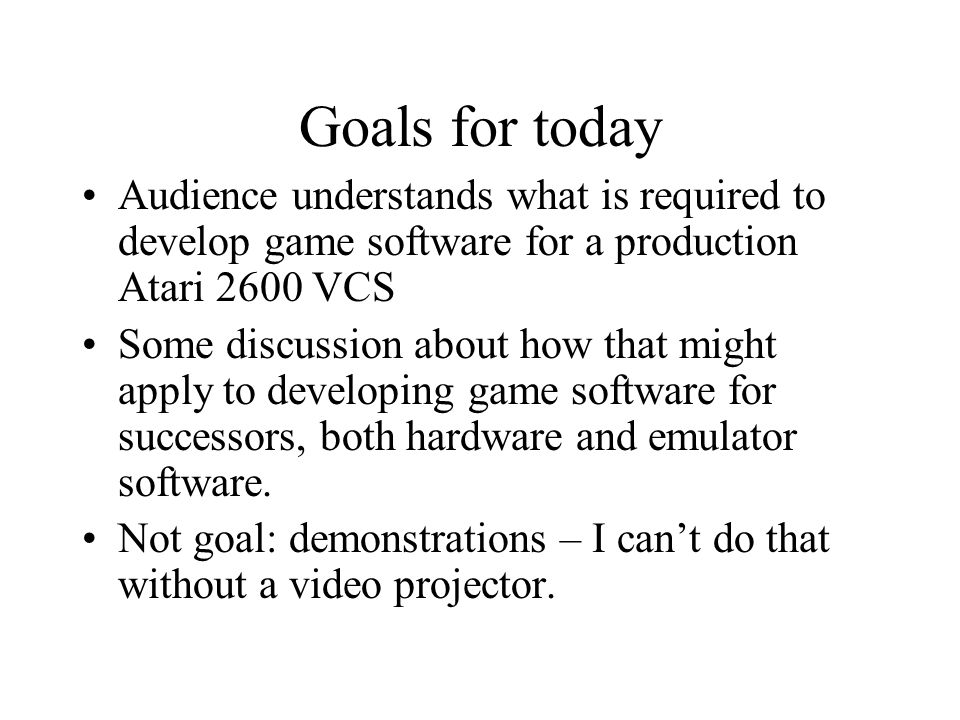 Goals for today Audience understands what is required to develop game software for a production Atari 2600 VCS Some discussion about how that might ap