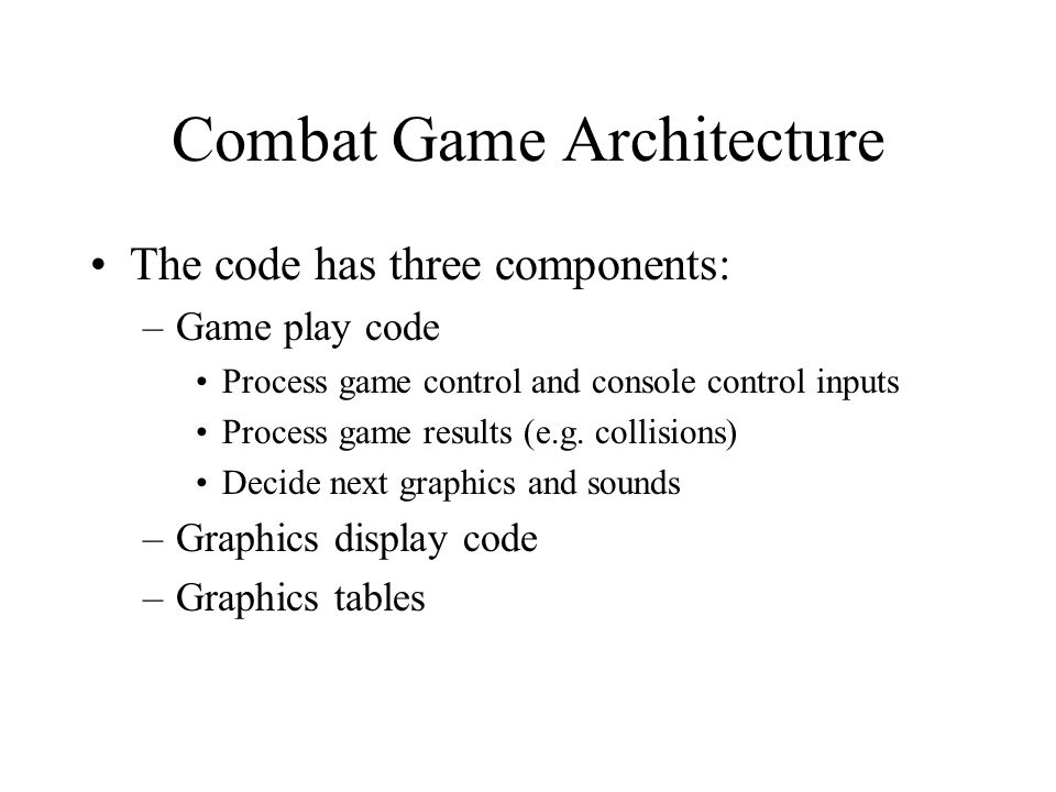Combat Game Architecture The code has three components: –Game play code Process game control and console control inputs Process game results (e.g. col
