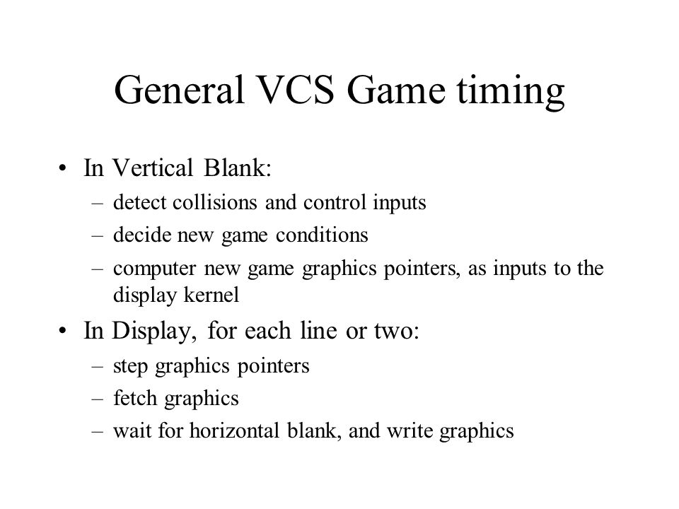 General VCS Game timing In Vertical Blank: –detect collisions and control inputs –decide new game conditions –computer new game graphics pointers, as