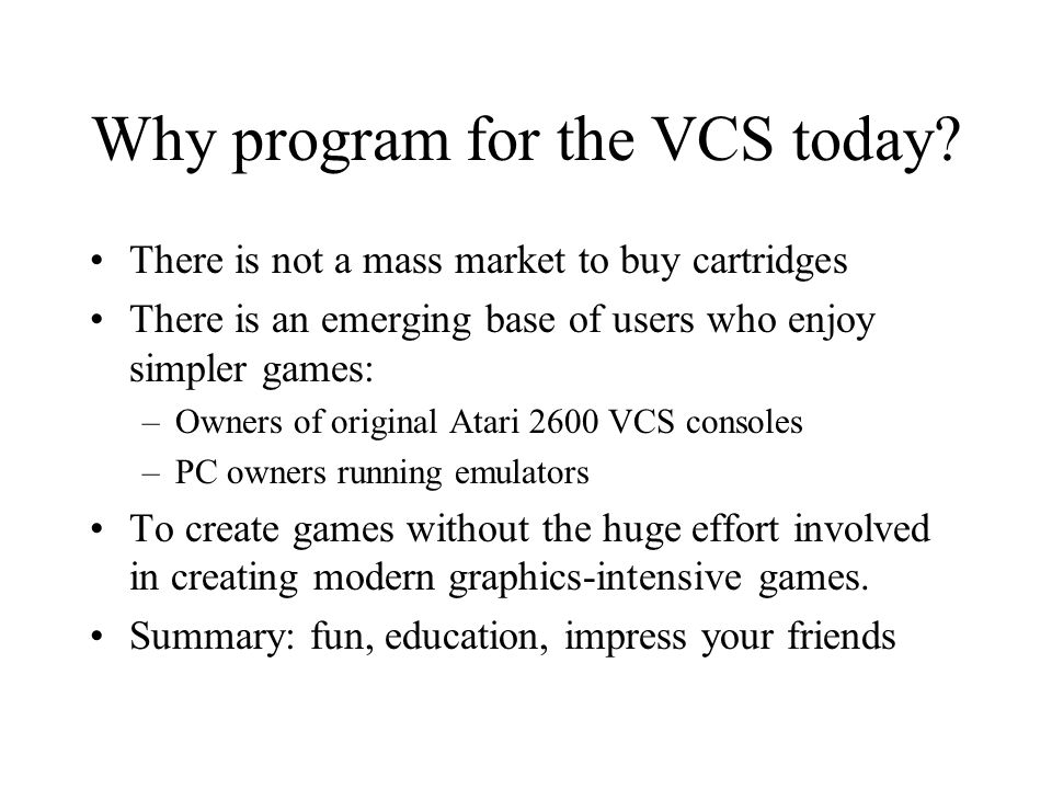 Why program for the VCS today? There is not a mass market to buy cartridges There is an emerging base of users who enjoy simpler games: –Owners of ori