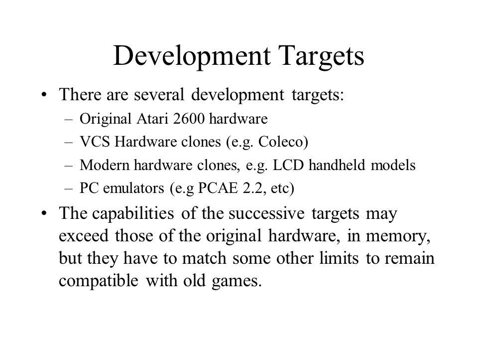 Development Targets There are several development targets: –Original Atari 2600 hardware –VCS Hardware clones (e.g. Coleco) –Modern hardware clones, e