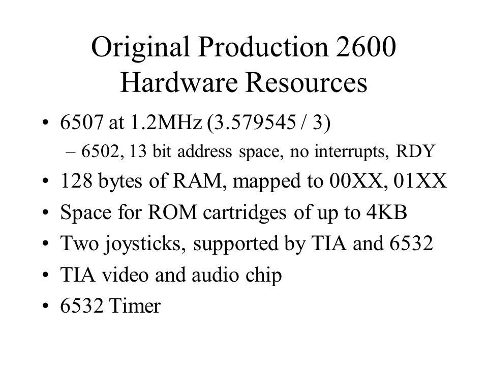 Original Production 2600 Hardware Resources 6507 at 1.2MHz (3.579545 / 3) –6502, 13 bit address space, no interrupts, RDY 128 bytes of RAM, mapped to