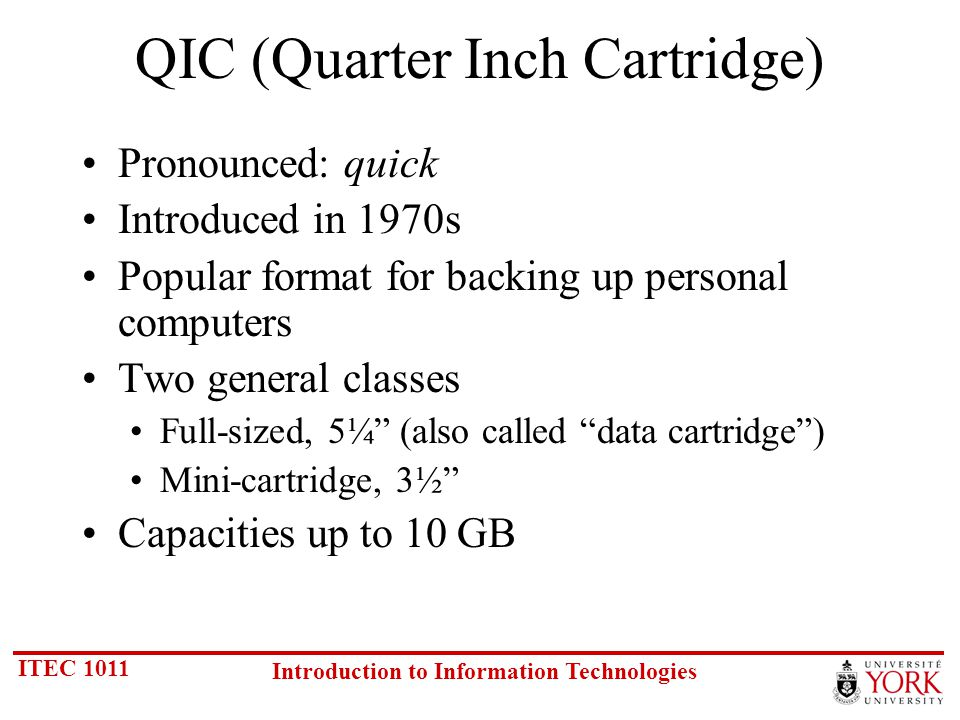 ITEC 1011 Introduction to Information Technologies QIC (Quarter Inch Cartridge) Pronounced: quick Introduced in 1970s Popular format for backing up personal computers Two general classes Full-sized, 5¼ (also called data cartridge) Mini-cartridge, 3½ Capacities up to 10 GB