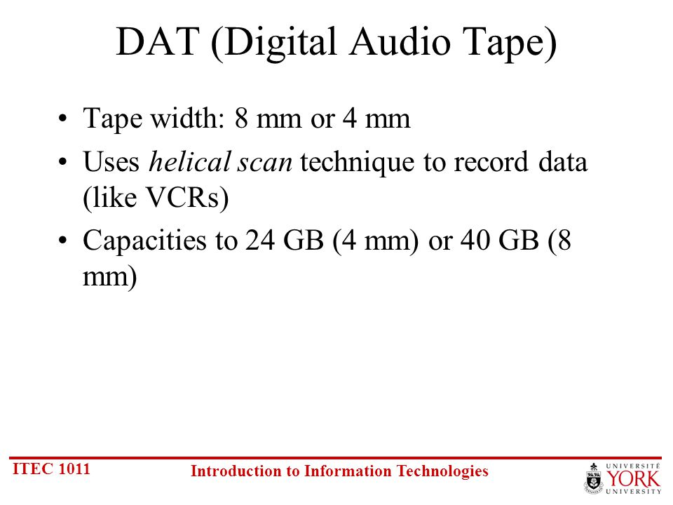 ITEC 1011 Introduction to Information Technologies DAT (Digital Audio Tape) Tape width: 8 mm or 4 mm Uses helical scan technique to record data (like VCRs) Capacities to 24 GB (4 mm) or 40 GB (8 mm)