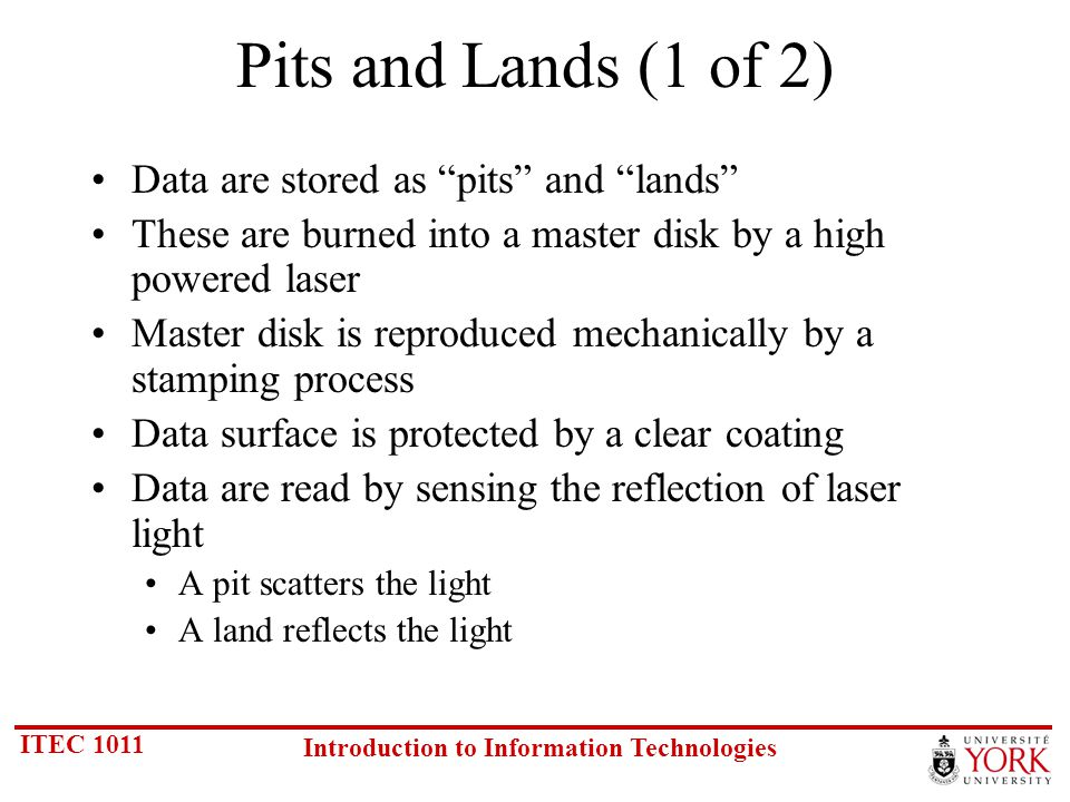ITEC 1011 Introduction to Information Technologies Pits and Lands (1 of 2) Data are stored as pits and lands These are burned into a master disk by a high powered laser Master disk is reproduced mechanically by a stamping process Data surface is protected by a clear coating Data are read by sensing the reflection of laser light A pit scatters the light A land reflects the light