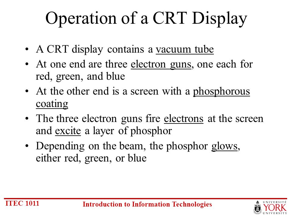 ITEC 1011 Introduction to Information Technologies Operation of a CRT Display A CRT display contains a vacuum tube At one end are three electron guns, one each for red, green, and blue At the other end is a screen with a phosphorous coating The three electron guns fire electrons at the screen and excite a layer of phosphor Depending on the beam, the phosphor glows, either red, green, or blue