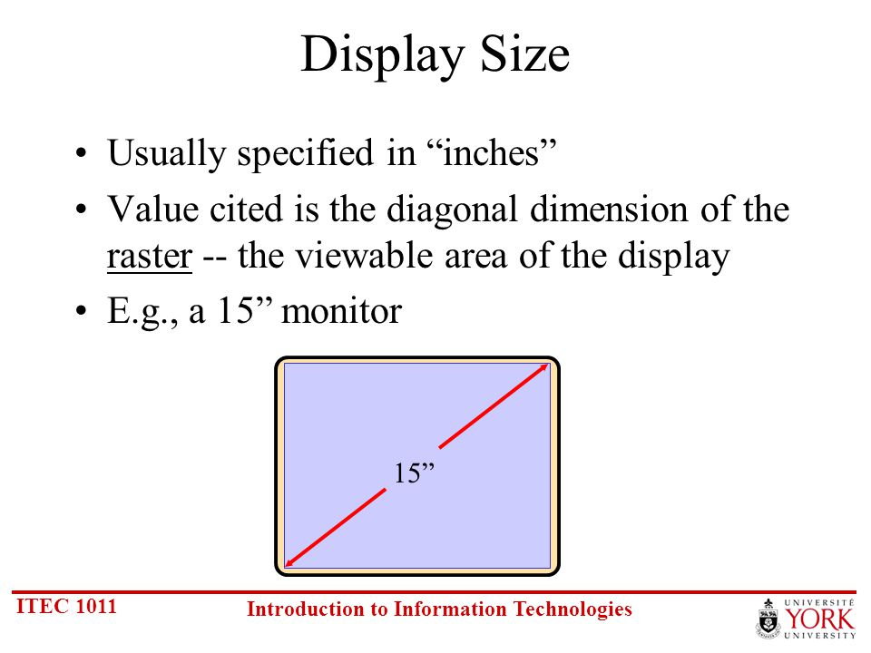 ITEC 1011 Introduction to Information Technologies Display Size Usually specified in inches Value cited is the diagonal dimension of the raster -- the viewable area of the display E.g., a 15 monitor 15