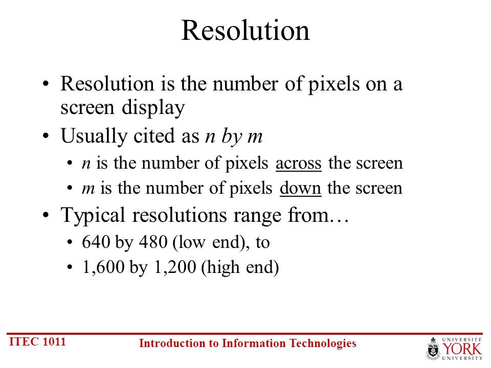 ITEC 1011 Introduction to Information Technologies Resolution Resolution is the number of pixels on a screen display Usually cited as n by m n is the number of pixels across the screen m is the number of pixels down the screen Typical resolutions range from… 640 by 480 (low end), to 1,600 by 1,200 (high end)