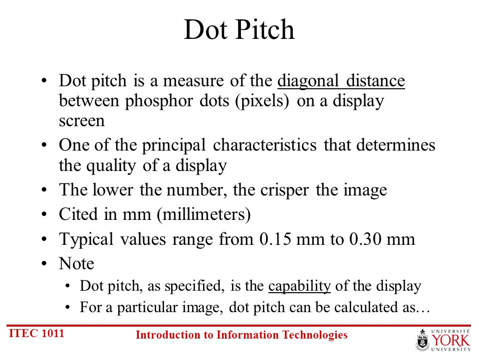 ITEC 1011 Introduction to Information Technologies Dot Pitch Dot pitch is a measure of the diagonal distance between phosphor dots (pixels) on a display screen One of the principal characteristics that determines the quality of a display The lower the number, the crisper the image Cited in mm (millimeters) Typical values range from 0.15 mm to 0.30 mm Note Dot pitch, as specified, is the capability of the display For a particular image, dot pitch can be calculated as…