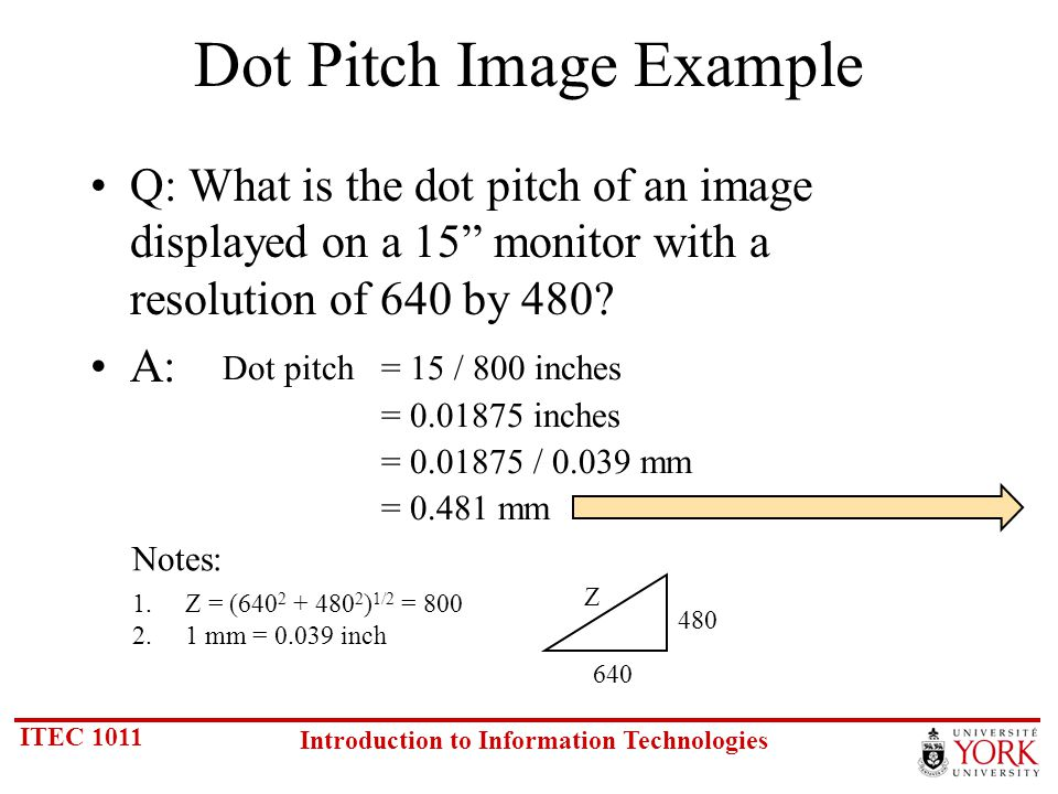 ITEC 1011 Introduction to Information Technologies Dot Pitch Image Example Q: What is the dot pitch of an image displayed on a 15 monitor with a resolution of 640 by 480.