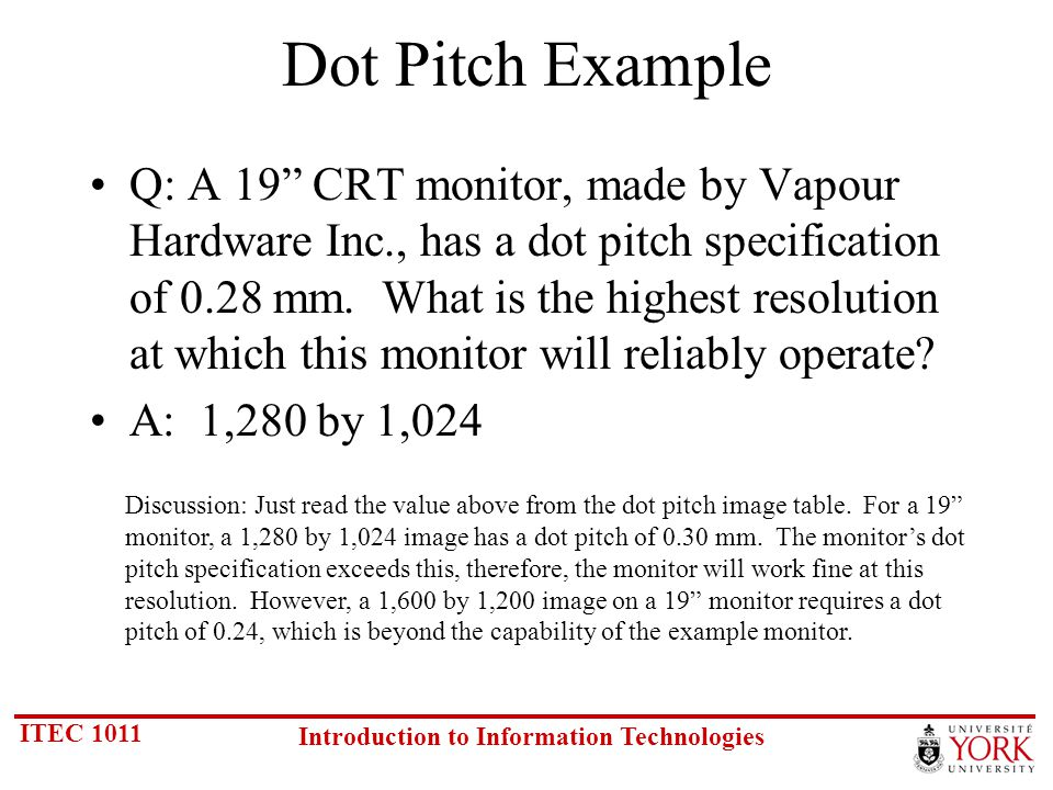 ITEC 1011 Introduction to Information Technologies Dot Pitch Example Q: A 19 CRT monitor, made by Vapour Hardware Inc., has a dot pitch specification of 0.28 mm.