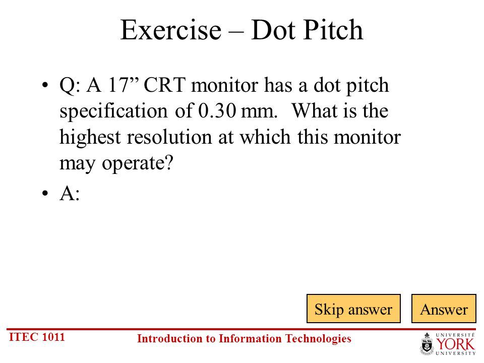 ITEC 1011 Introduction to Information Technologies Exercise – Dot Pitch Skip answer Answer Q: A 17 CRT monitor has a dot pitch specification of 0.30 mm.