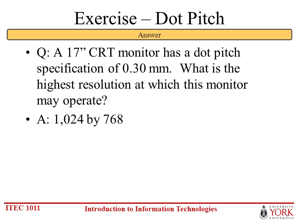 ITEC 1011 Introduction to Information Technologies Exercise – Dot Pitch Q: A 17 CRT monitor has a dot pitch specification of 0.30 mm.