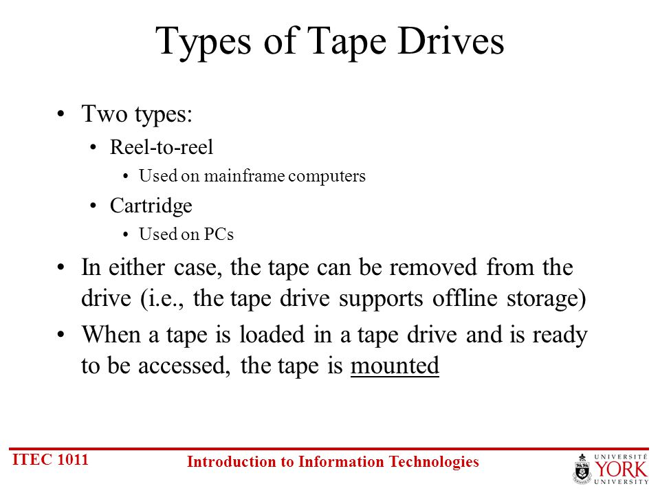 ITEC 1011 Introduction to Information Technologies Types of Tape Drives Two types: Reel-to-reel Used on mainframe computers Cartridge Used on PCs In either case, the tape can be removed from the drive (i.e., the tape drive supports offline storage) When a tape is loaded in a tape drive and is ready to be accessed, the tape is mounted