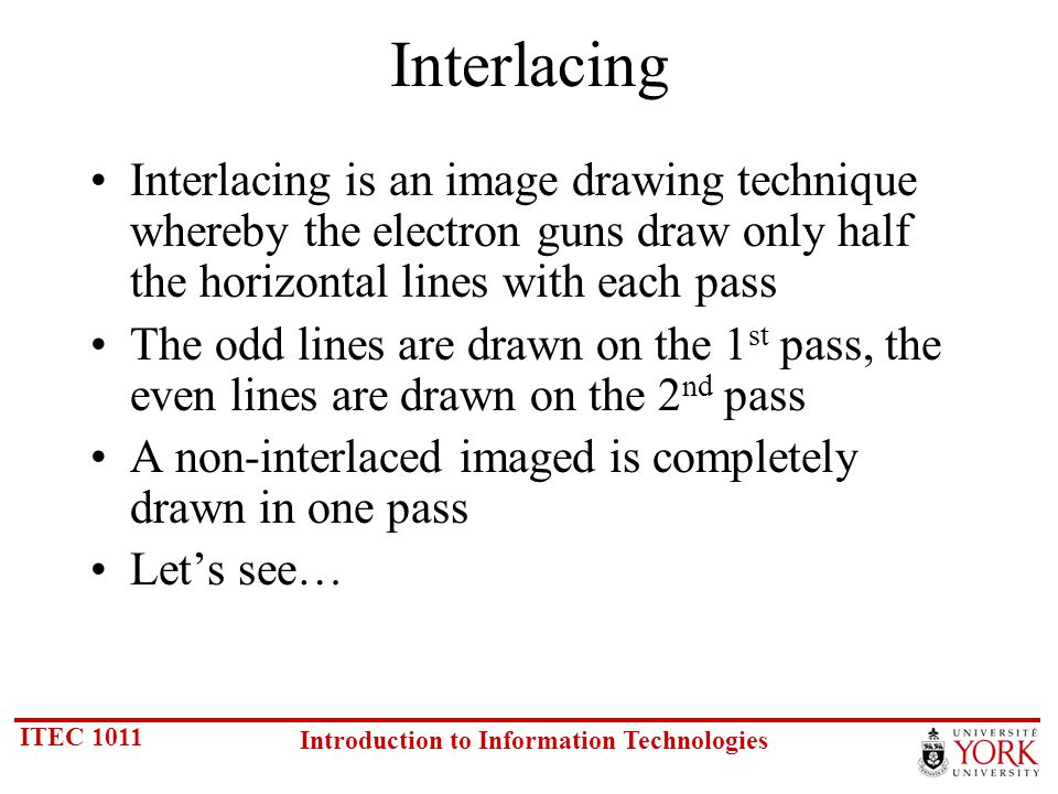 ITEC 1011 Introduction to Information Technologies Interlacing Interlacing is an image drawing technique whereby the electron guns draw only half the horizontal lines with each pass The odd lines are drawn on the 1 st pass, the even lines are drawn on the 2 nd pass A non-interlaced imaged is completely drawn in one pass Lets see…