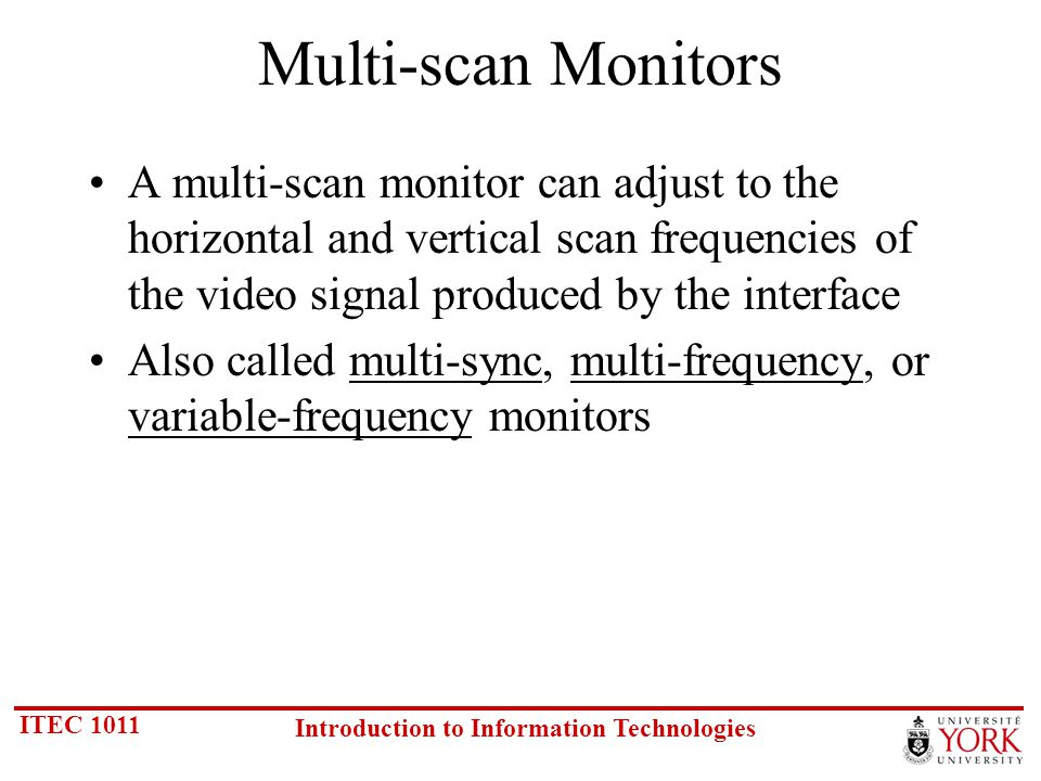 ITEC 1011 Introduction to Information Technologies Multi-scan Monitors A multi-scan monitor can adjust to the horizontal and vertical scan frequencies of the video signal produced by the interface Also called multi-sync, multi-frequency, or variable-frequency monitors