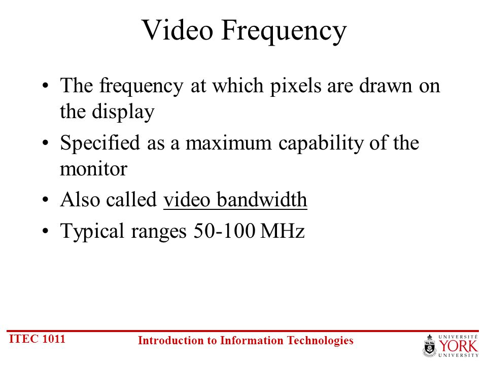 ITEC 1011 Introduction to Information Technologies Video Frequency The frequency at which pixels are drawn on the display Specified as a maximum capability of the monitor Also called video bandwidth Typical ranges 50-100 MHz