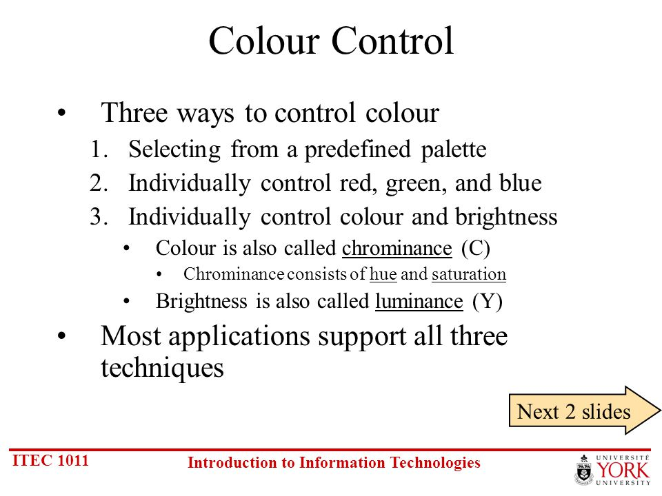 ITEC 1011 Introduction to Information Technologies Colour Control Three ways to control colour 1.Selecting from a predefined palette 2.Individually control red, green, and blue 3.Individually control colour and brightness Colour is also called chrominance (C) Chrominance consists of hue and saturation Brightness is also called luminance (Y) Most applications support all three techniques Next 2 slides