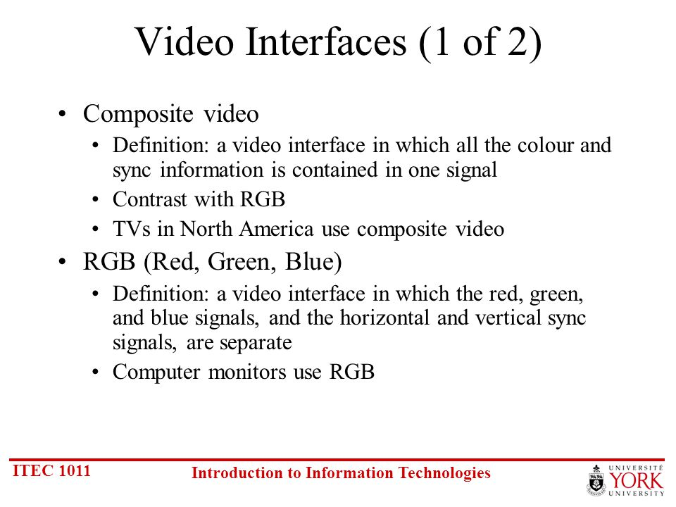 ITEC 1011 Introduction to Information Technologies Video Interfaces (1 of 2) Composite video Definition: a video interface in which all the colour and sync information is contained in one signal Contrast with RGB TVs in North America use composite video RGB (Red, Green, Blue) Definition: a video interface in which the red, green, and blue signals, and the horizontal and vertical sync signals, are separate Computer monitors use RGB