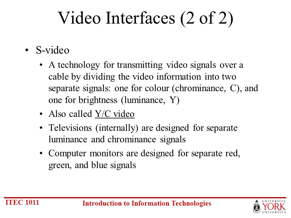 ITEC 1011 Introduction to Information Technologies Video Interfaces (2 of 2) S-video A technology for transmitting video signals over a cable by dividing the video information into two separate signals: one for colour (chrominance, C), and one for brightness (luminance, Y) Also called Y/C video Televisions (internally) are designed for separate luminance and chrominance signals Computer monitors are designed for separate red, green, and blue signals