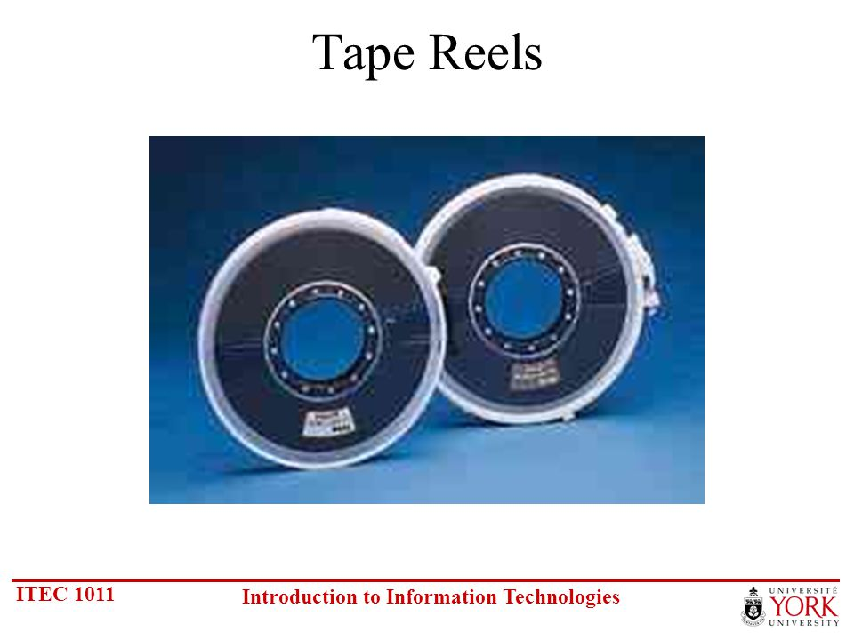 ITEC 1011 Introduction to Information Technologies Tape Reel Specifications Reel diameter: 10 ½ Tape width: ½ Tape length: 2400 feet Number of tracks: 9 Drive has nine read/write heads 9 bits of data are read/written at a time (8 data + parity) Each group of nine bits is called a frame Data density/capacity 1600 frames/inch 2400 x 12 x 1600 = 46,080,000 bytes/reel 6250 frames/inch 2400 x 12 x 6250 = 180,000,000 bytes/reel