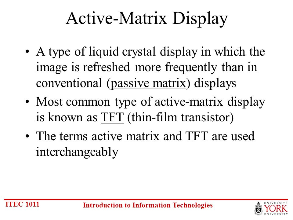 ITEC 1011 Introduction to Information Technologies Active-Matrix Display A type of liquid crystal display in which the image is refreshed more frequently than in conventional (passive matrix) displays Most common type of active-matrix display is known as TFT (thin-film transistor) The terms active matrix and TFT are used interchangeably