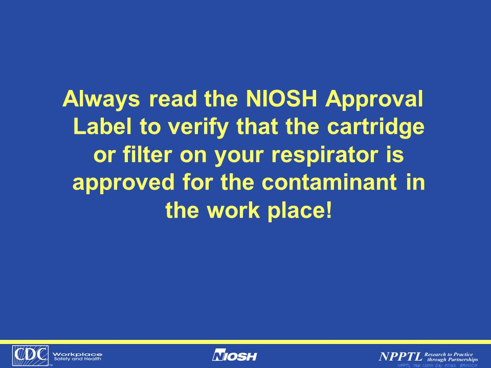 NPPTL Year Month Day Initials BRANCH Always read the NIOSH Approval Label to verify that the cartridge or filter on your respirator is approved for th