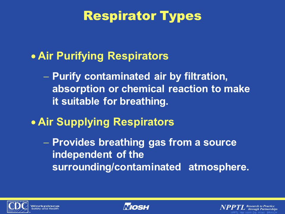 NPPTL Year Month Day Initials BRANCH Respirator Types Air Purifying Respirators Purify contaminated air by filtration, absorption or chemical reaction to make it suitable for breathing.