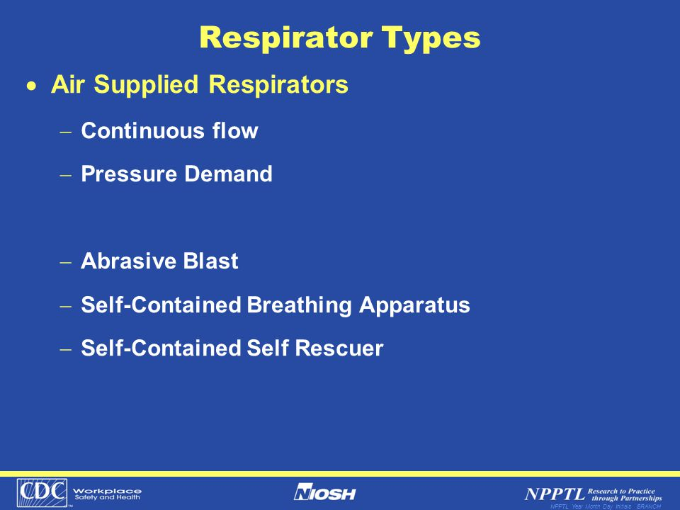 NPPTL Year Month Day Initials BRANCH Respirator Types Air Supplied Respirators Continuous flow Pressure Demand Abrasive Blast Self-Contained Breathing
